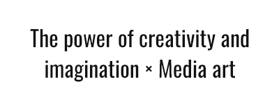 The power of creativity and imagination × Media art